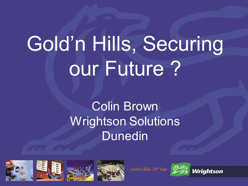 Goldn Hills 28 th Sept Goldn Hills, Securing our Future Colin Brown Wrightson Solutions Dunedin
