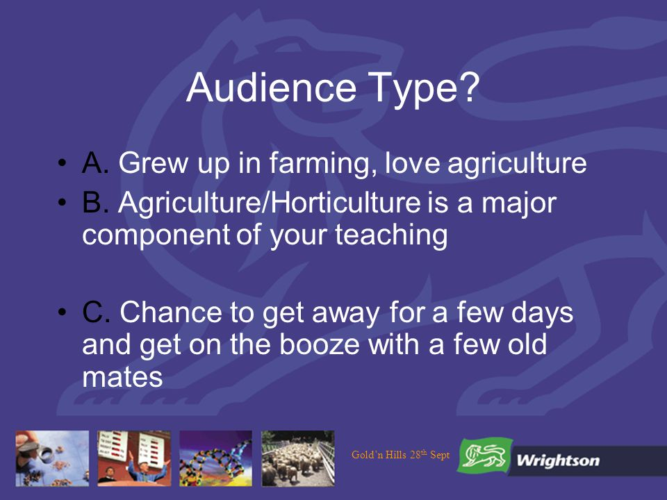 Goldn Hills 28 th Sept Audience Type. A. Grew up in farming, love agriculture B.