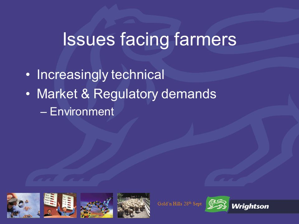 Issues facing farmers Increasingly technical Market & Regulatory demands –Environment