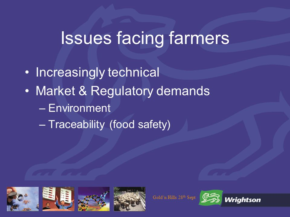 Issues facing farmers Increasingly technical Market & Regulatory demands –Environment –Traceability (food safety)
