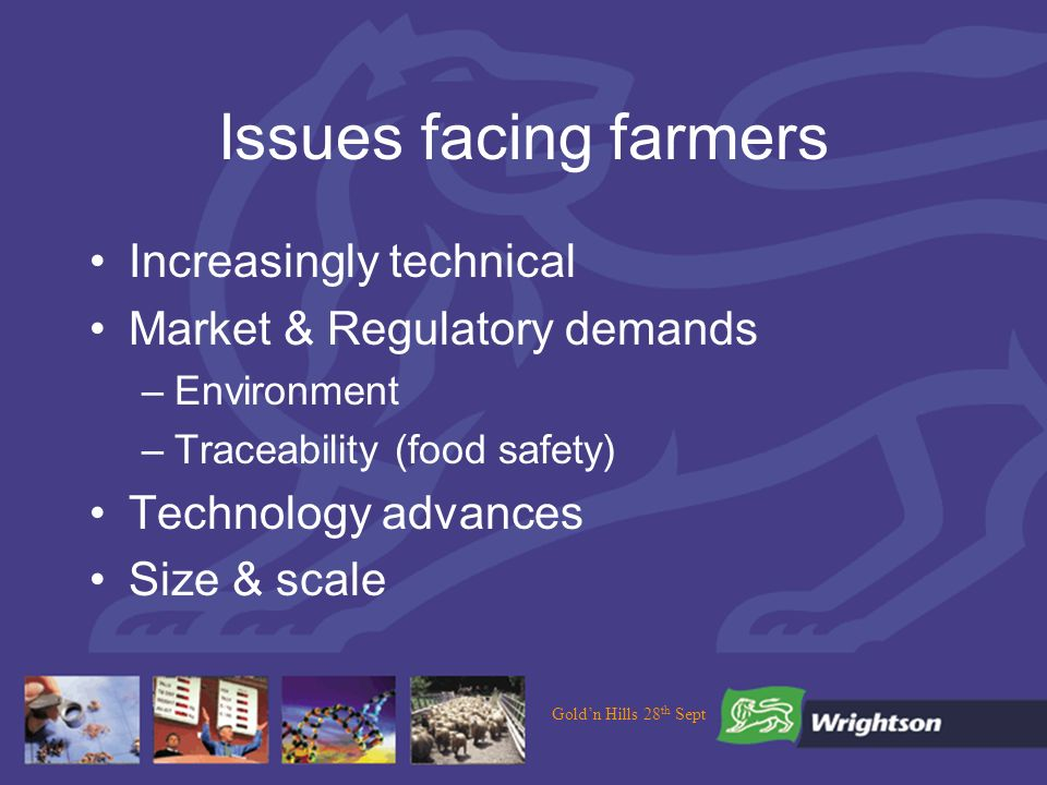Issues facing farmers Increasingly technical Market & Regulatory demands –Environment –Traceability (food safety) Technology advances Size & scale