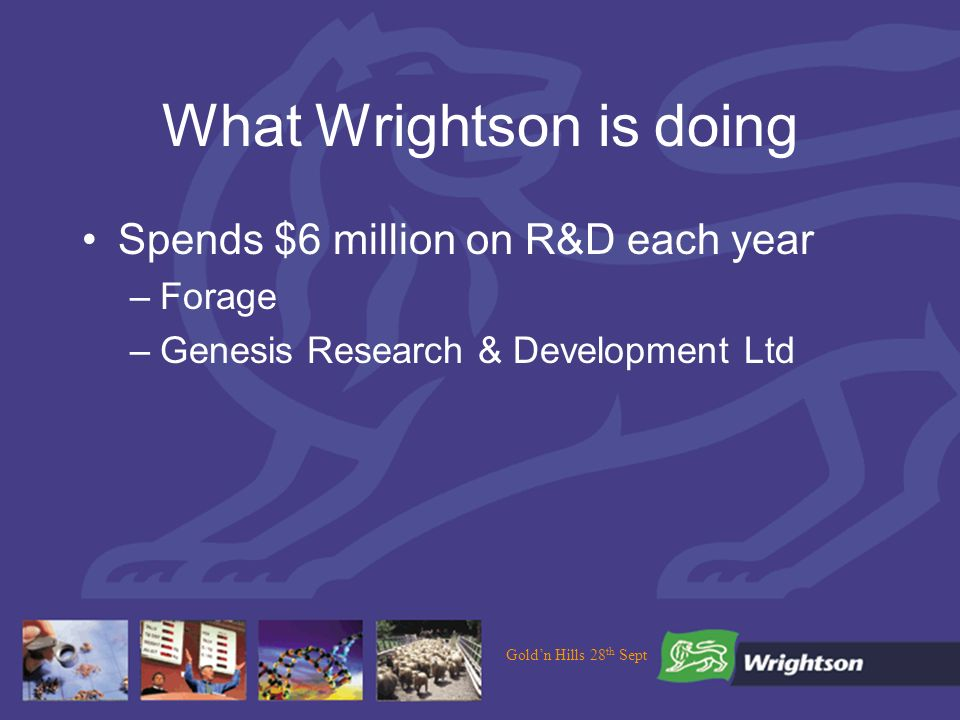 Goldn Hills 28 th Sept What Wrightson is doing Spends $6 million on R&D each year –Forage –Genesis Research & Development Ltd