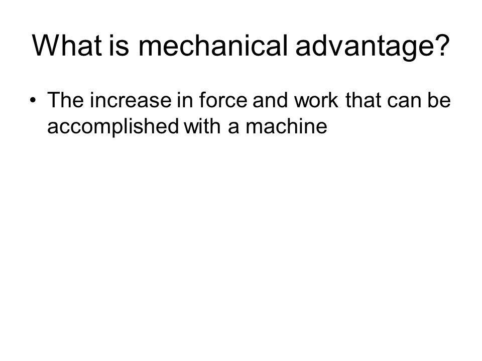 What is mechanical advantage? The increase in force and work that can be accomplished with a machine