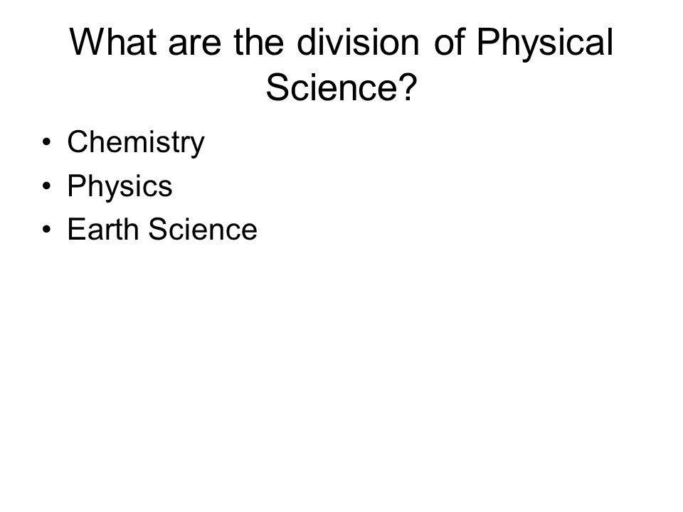What are the division of Physical Science? Chemistry Physics Earth Science