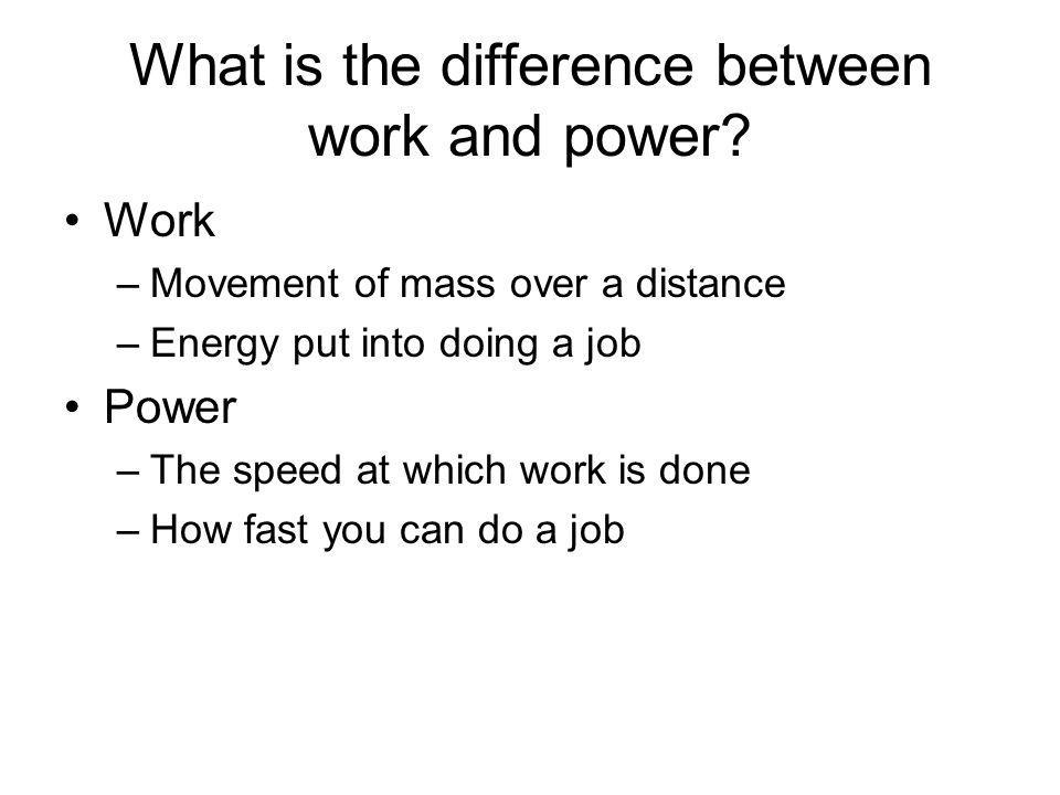 What is the difference between work and power? Work –Movement of mass over a distance –Energy put into doing a job Power –The speed at which work is d