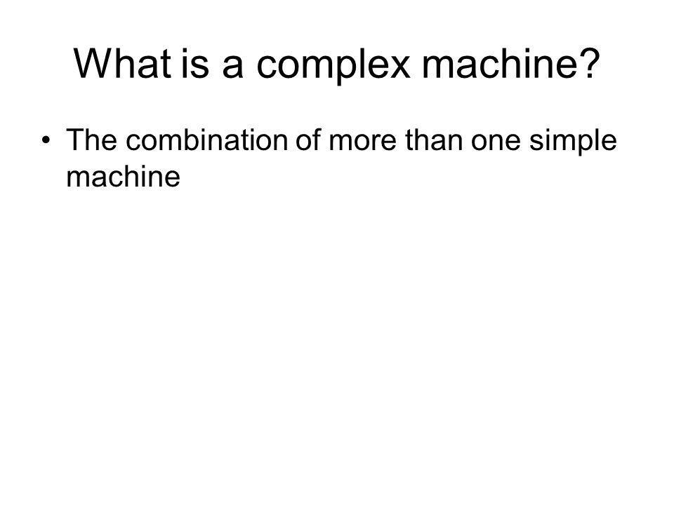 What is a complex machine The combination of more than one simple machine