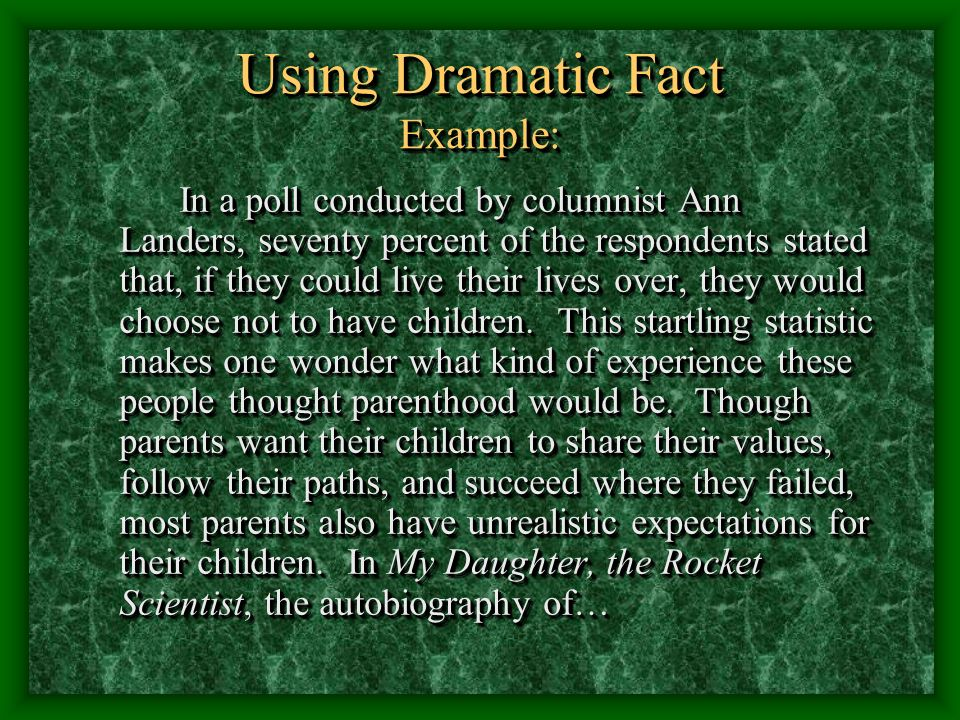 Using Dramatic Fact Example: In a poll conducted by columnist Ann Landers, seventy percent of the respondents stated that, if they could live their lives over, they would choose not to have children.