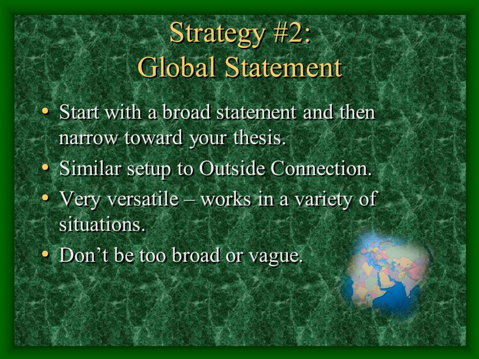 Strategy #2: Global Statement Start with a broad statement and then narrow toward your thesis.