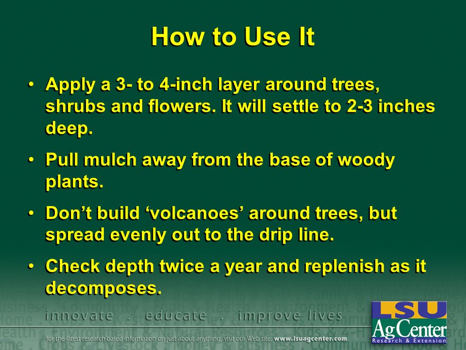 How to Use It Apply a 3- to 4-inch layer around trees, shrubs and flowers.