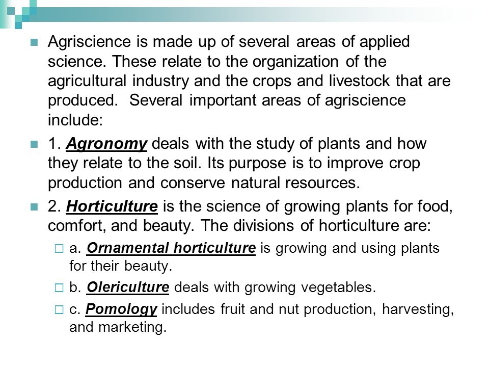 Agriscience is made up of several areas of applied science. These relate to the organization of the agricultural industry and the crops and livestock