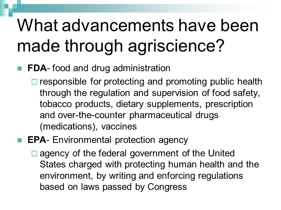 What advancements have been made through agriscience? FDA- food and drug administration responsible for protecting and promoting public health through
