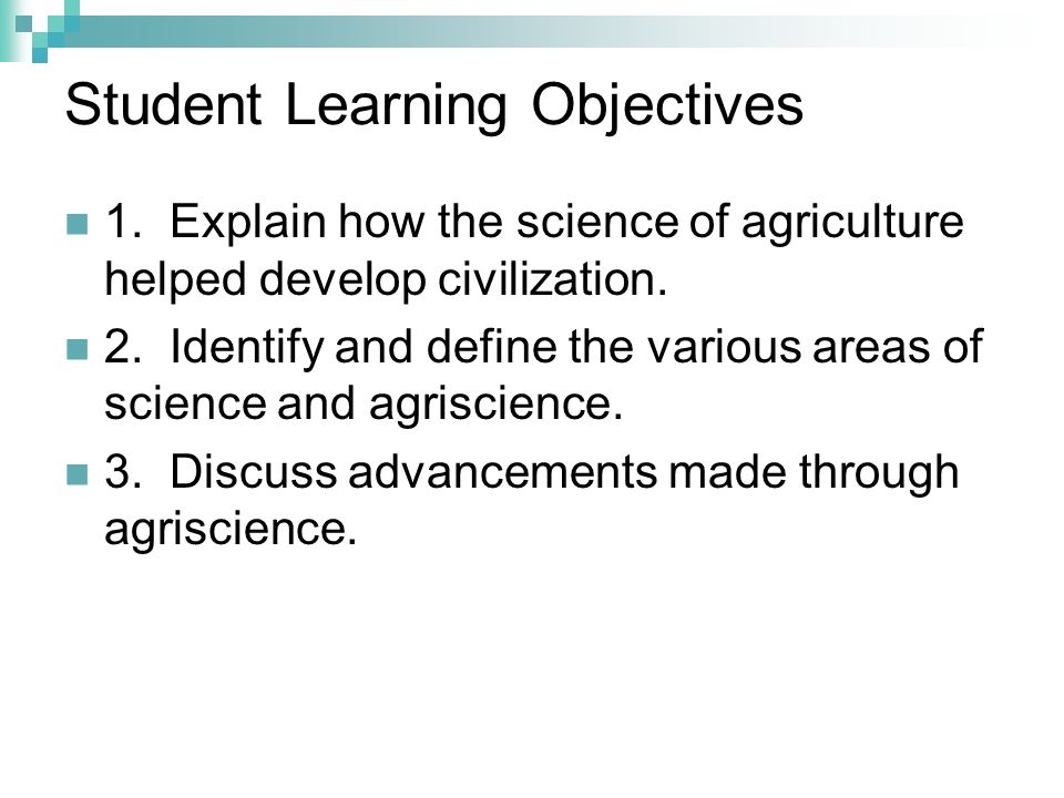 Student Learning Objectives 1. Explain how the science of agriculture helped develop civilization. 2. Identify and define the various areas of science