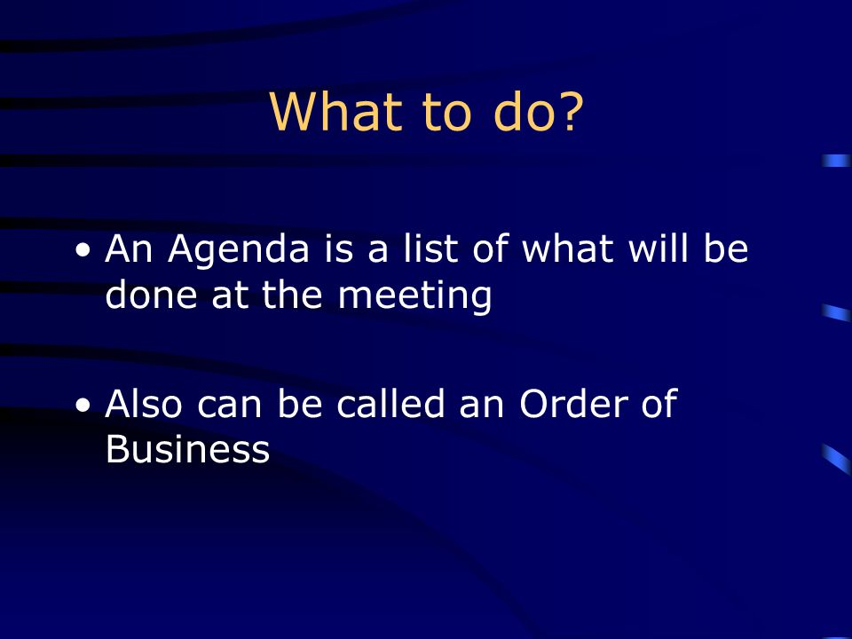 What to do? An Agenda is a list of what will be done at the meeting Also can be called an Order of Business