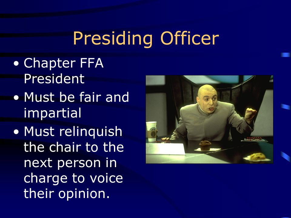 Presiding Officer Chapter FFA President Must be fair and impartial Must relinquish the chair to the next person in charge to voice their opinion.