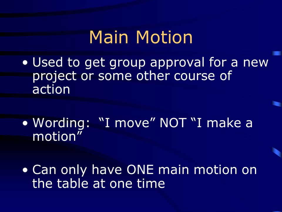 Main Motion Used to get group approval for a new project or some other course of action Wording: I move NOT I make a motion Can only have ONE main mot