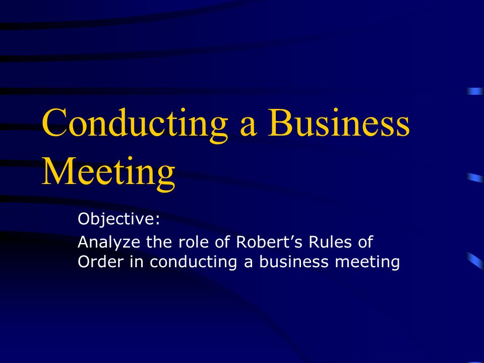 Conducting a Business Meeting Objective: Analyze the role of Roberts Rules of Order in conducting a business meeting