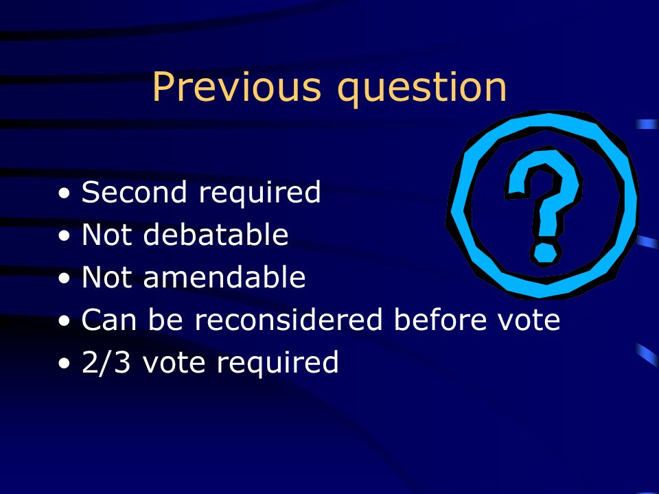 Previous question Second required Not debatable Not amendable Can be reconsidered before vote 2/3 vote required