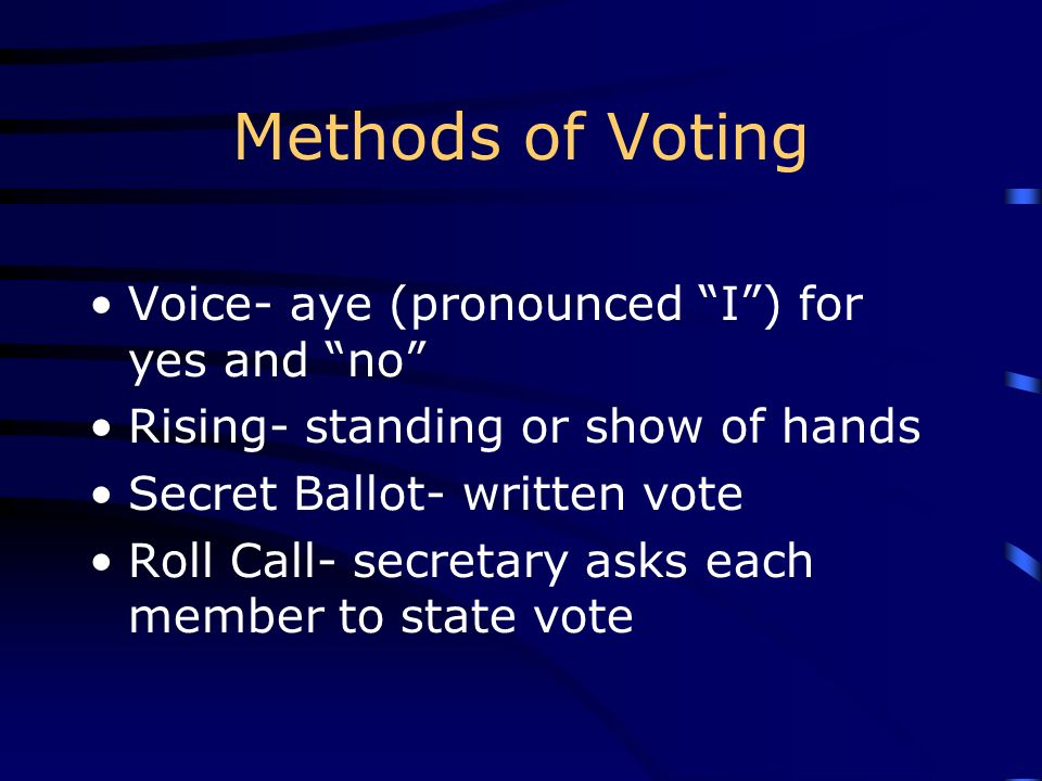 Methods of Voting Voice- aye (pronounced I) for yes and no Rising- standing or show of hands Secret Ballot- written vote Roll Call- secretary asks eac