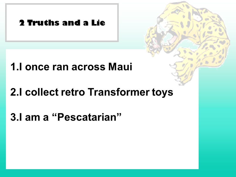 2 Truths and a Lie 1.I once ran across Maui 2.I collect retro Transformer toys 3.I am a Pescatarian
