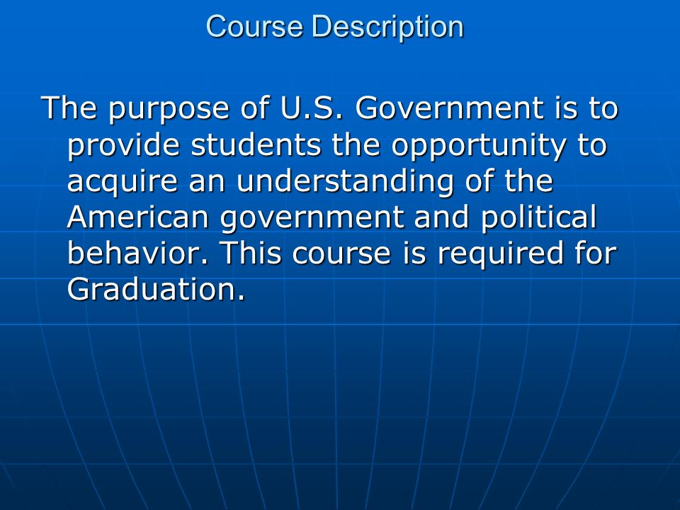 Course Description The purpose of U.S. Government is to provide students the opportunity to acquire an understanding of the American government and po