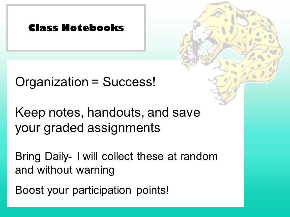 Class Notebooks Organization = Success! Keep notes, handouts, and save your graded assignments Bring Daily- I will collect these at random and without