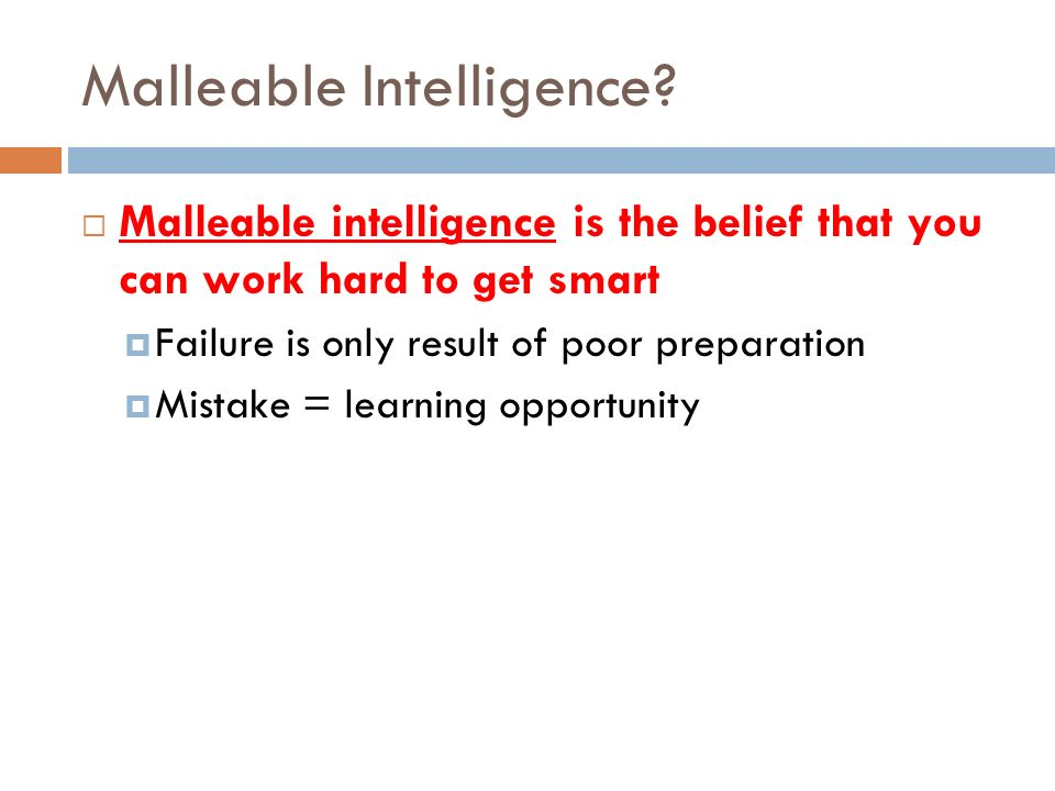 Malleable Intelligence? Malleable intelligence is the belief that you can work hard to get smart Failure is only result of poor preparation Mistake =