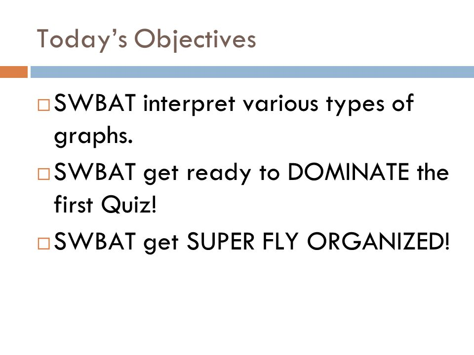 Todays Objectives SWBAT interpret various types of graphs. SWBAT get ready to DOMINATE the first Quiz! SWBAT get SUPER FLY ORGANIZED!