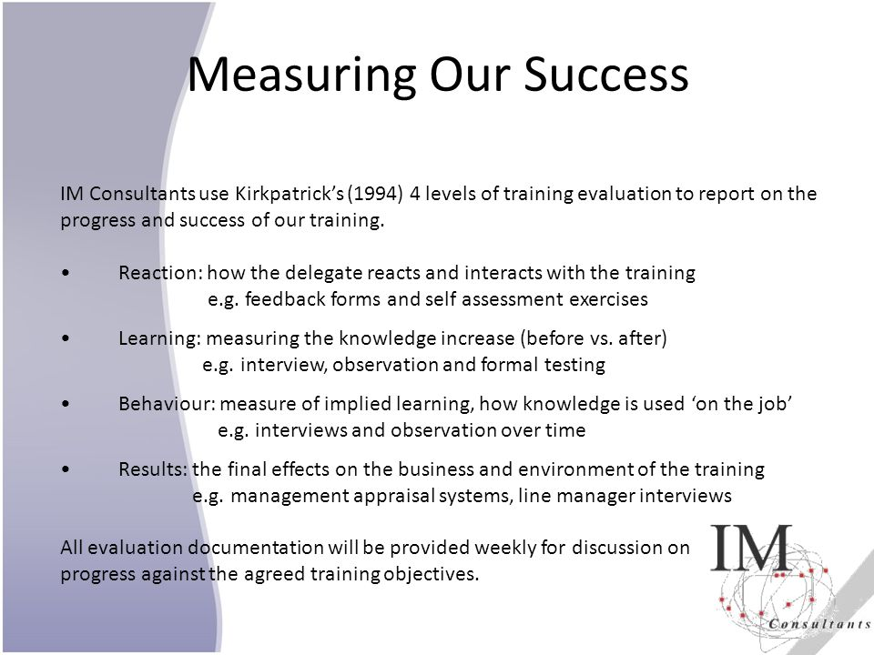 Measuring Our Success IM Consultants use Kirkpatricks (1994) 4 levels of training evaluation to report on the progress and success of our training. Re