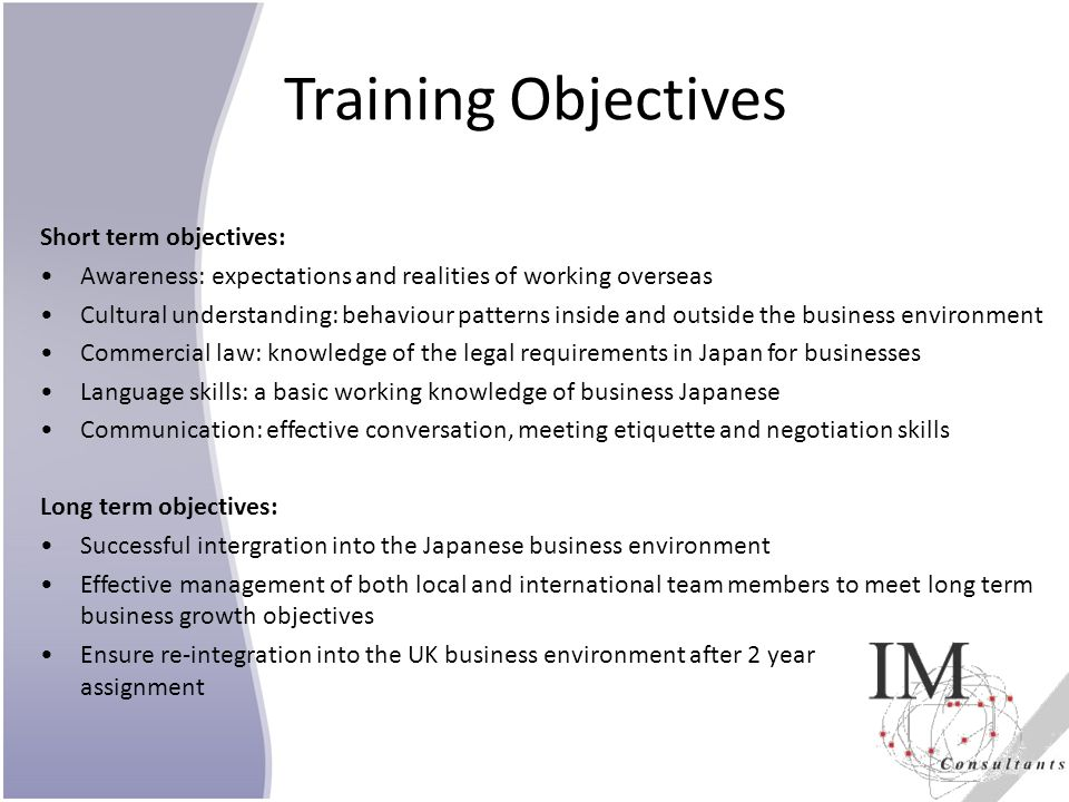 Training Objectives Short term objectives: Awareness: expectations and realities of working overseas Cultural understanding: behaviour patterns inside