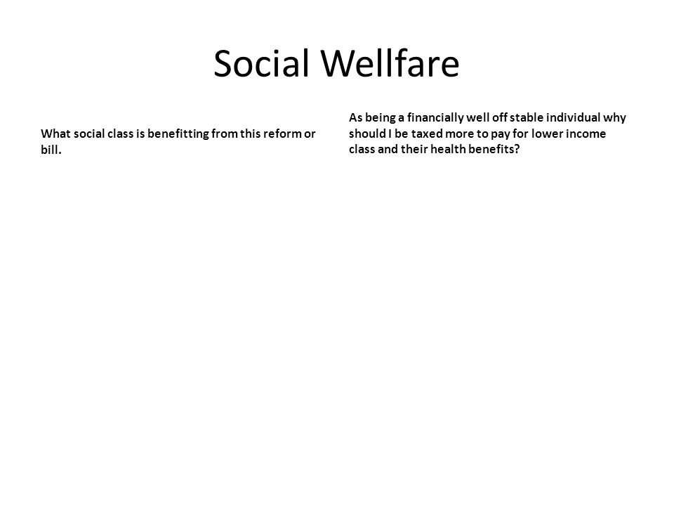 Social Wellfare What social class is benefitting from this reform or bill. As being a financially well off stable individual why should I be taxed mor