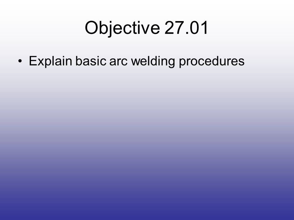 Objective 27.01 Explain basic arc welding procedures