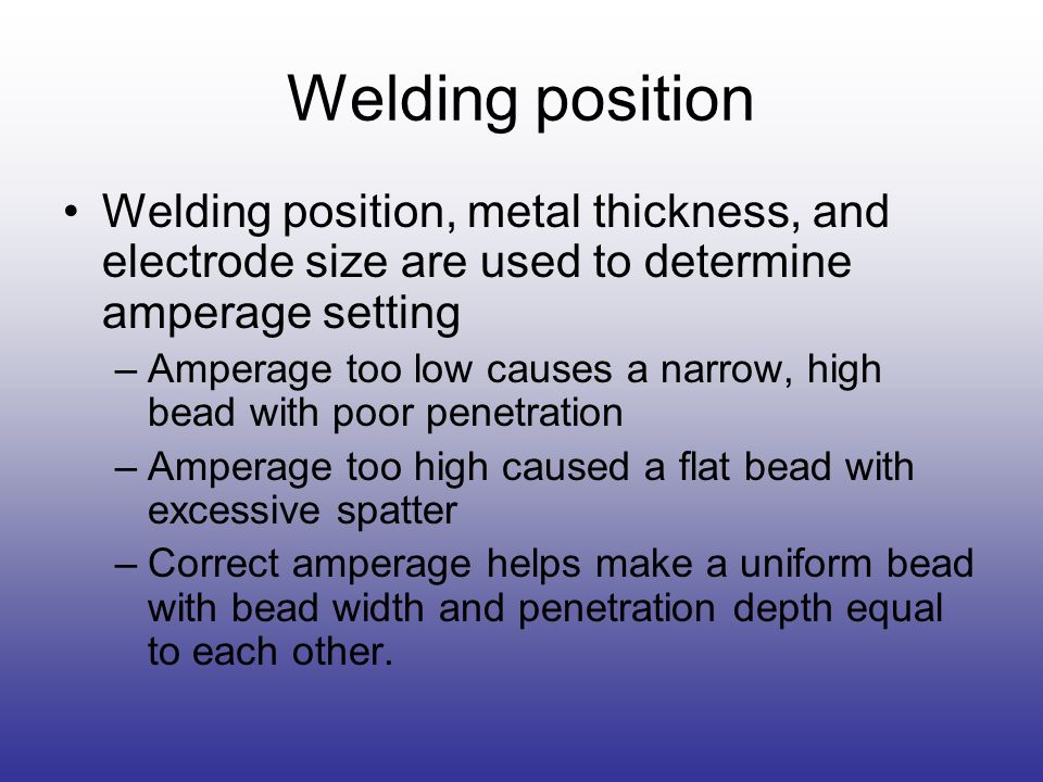 Welding position Welding position, metal thickness, and electrode size are used to determine amperage setting –Amperage too low causes a narrow, high