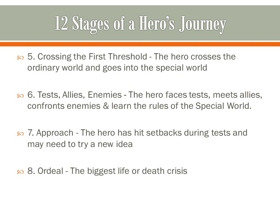 5. Crossing the First Threshold - The hero crosses the ordinary world and goes into the special world 6. Tests, Allies, Enemies - The hero faces tests