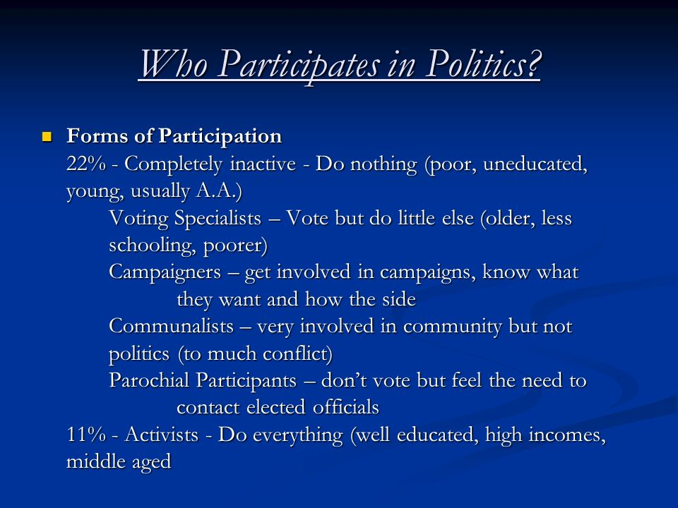 Who Participates in Politics? Forms of Participation 22% - Completely inactive - Do nothing (poor, uneducated, young, usually A.A.) Voting Specialists