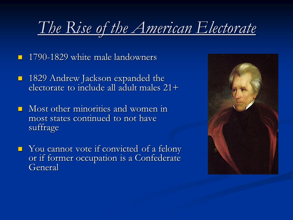 The Rise of the American Electorate 1790-1829 white male landowners 1790-1829 white male landowners 1829 Andrew Jackson expanded the electorate to inc