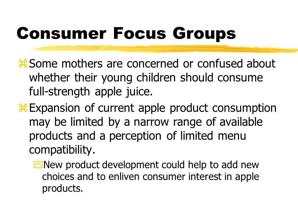 Consumer Focus Groups zSome mothers are concerned or confused about whether their young children should consume full-strength apple juice.