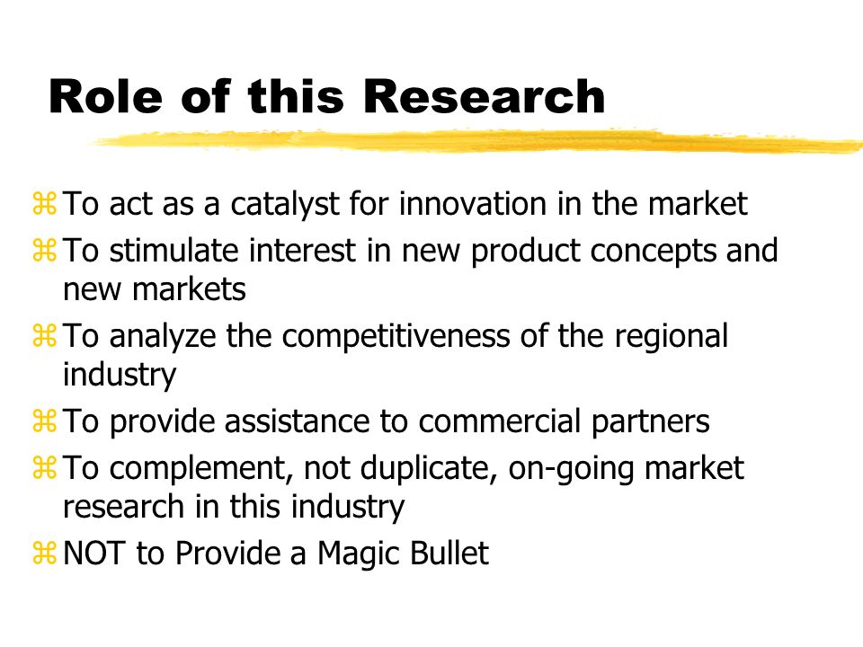 Role of this Research zTo act as a catalyst for innovation in the market zTo stimulate interest in new product concepts and new markets zTo analyze the competitiveness of the regional industry zTo provide assistance to commercial partners zTo complement, not duplicate, on-going market research in this industry zNOT to Provide a Magic Bullet