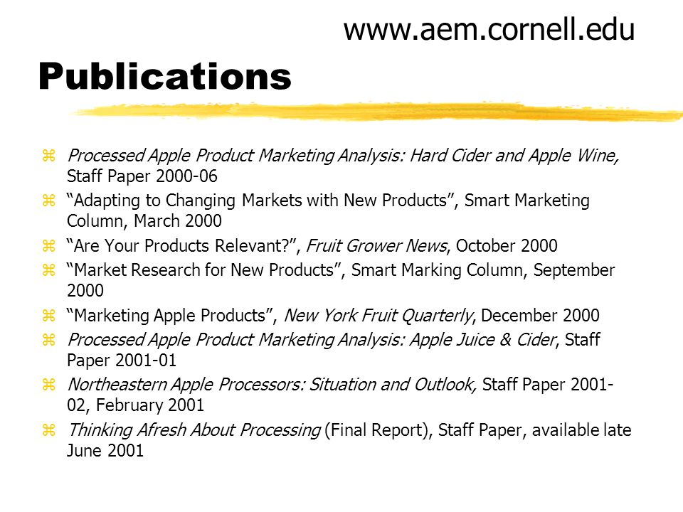 Publications zProcessed Apple Product Marketing Analysis: Hard Cider and Apple Wine, Staff Paper 2000-06 zAdapting to Changing Markets with New Products, Smart Marketing Column, March 2000 zAre Your Products Relevant , Fruit Grower News, October 2000 zMarket Research for New Products, Smart Marking Column, September 2000 zMarketing Apple Products, New York Fruit Quarterly, December 2000 zProcessed Apple Product Marketing Analysis: Apple Juice & Cider, Staff Paper 2001-01 zNortheastern Apple Processors: Situation and Outlook, Staff Paper 2001- 02, February 2001 zThinking Afresh About Processing (Final Report), Staff Paper, available late June 2001 www.aem.cornell.edu