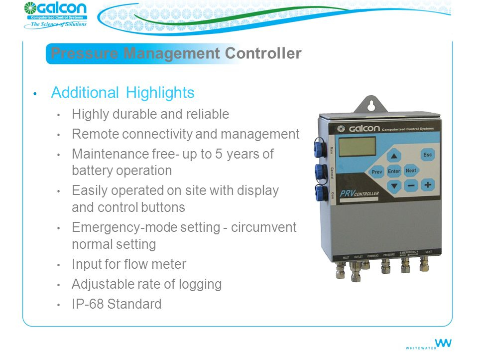 Pressure Management Controller Additional Highlights Highly durable and reliable Remote connectivity and management Maintenance free- up to 5 years of