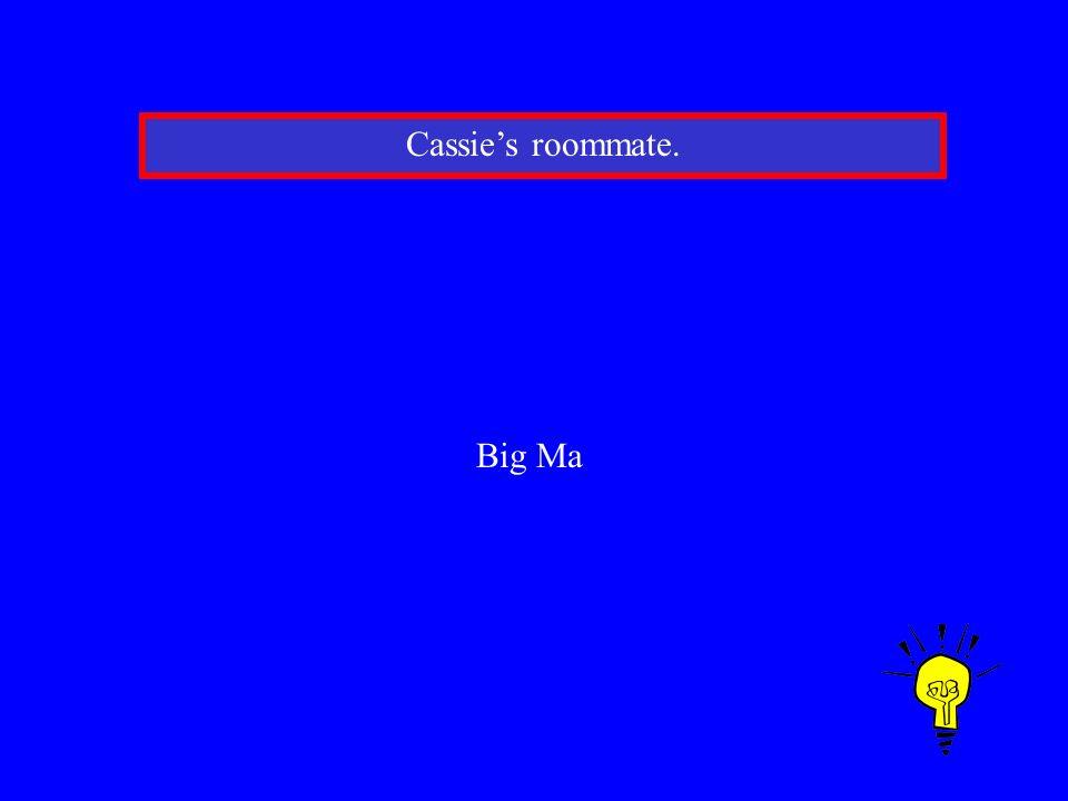 Cassies roommate. Big Ma
