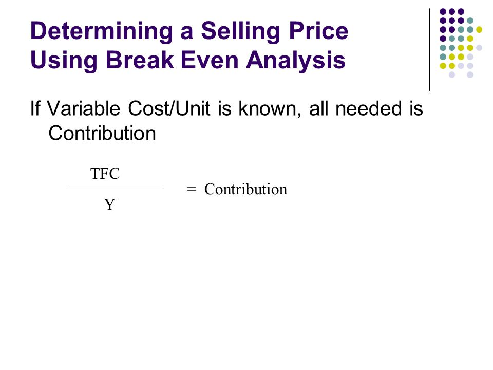 Determining a Selling Price Using Break Even Analysis If Variable Cost/Unit is known, all needed is Contribution TFC Y = Contribution