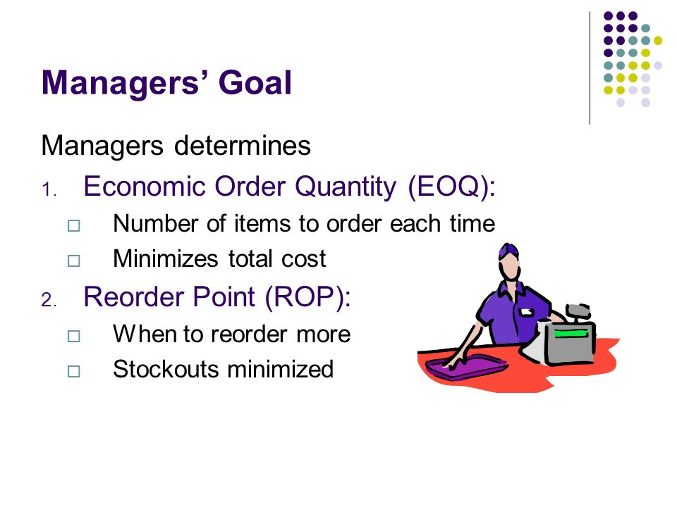 Managers Goal Managers determines 1. Economic Order Quantity (EOQ): Number of items to order each time Minimizes total cost 2. Reorder Point (ROP): Wh