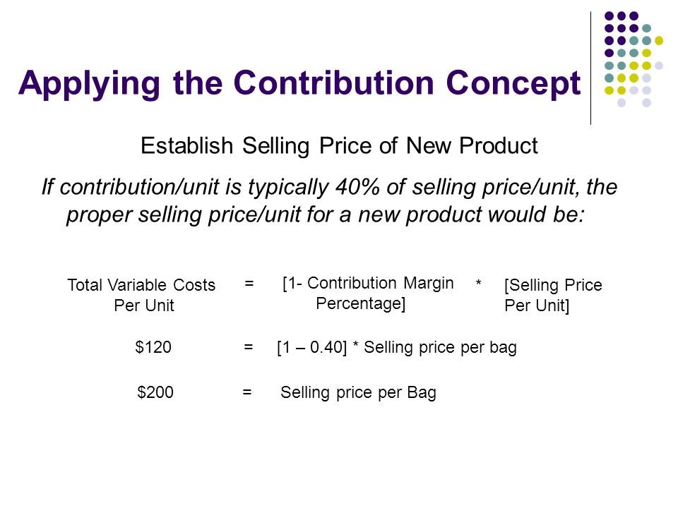 Applying the Contribution Concept Establish Selling Price of New Product If contribution/unit is typically 40% of selling price/unit, the proper selli