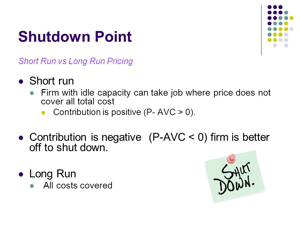 Shutdown Point Short Run vs Long Run Pricing Short run Firm with idle capacity can take job where price does not cover all total cost Contribution is