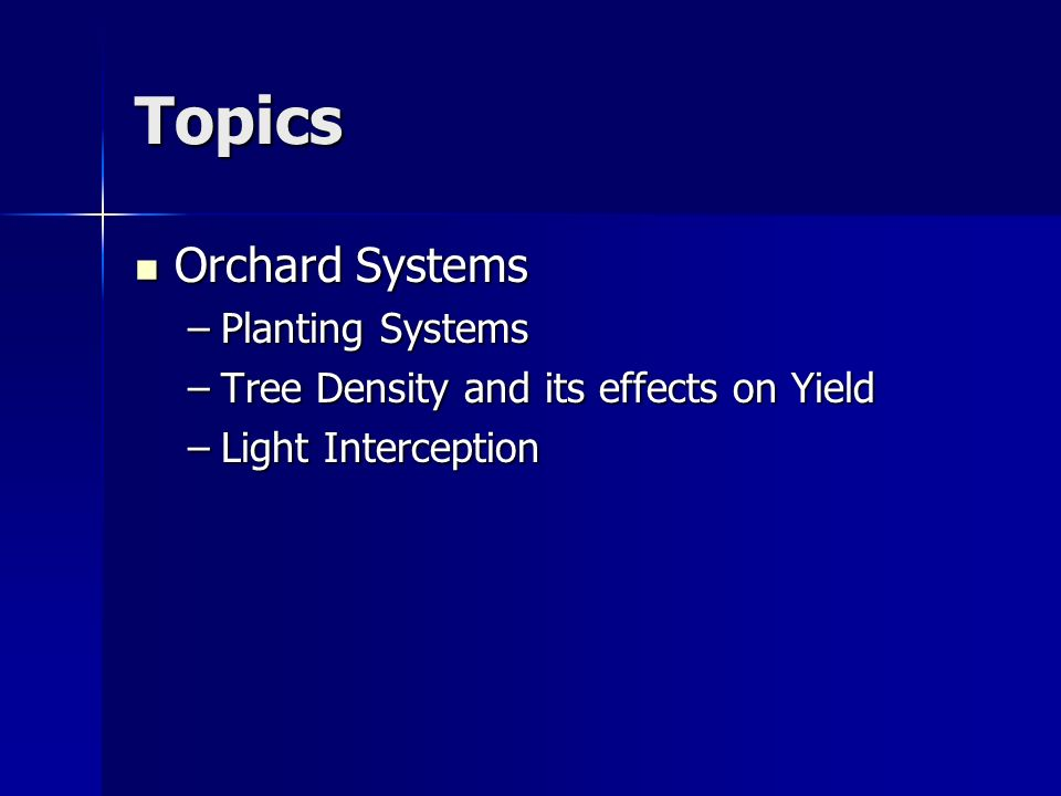 Topics Orchard Systems Orchard Systems –Planting Systems –Tree Density and its effects on Yield –Light Interception
