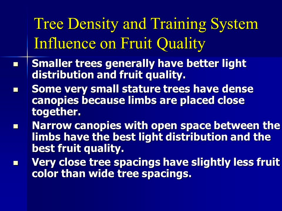 Tree Density and Training System Influence on Fruit Quality Smaller trees generally have better light distribution and fruit quality. Smaller trees ge