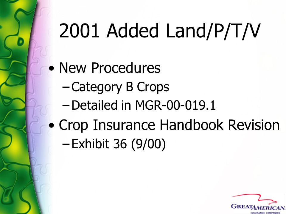2001 Added Land/P/T/V New Procedures –Category B Crops –Detailed in MGR-00-019.1 Crop Insurance Handbook Revision –Exhibit 36 (9/00)