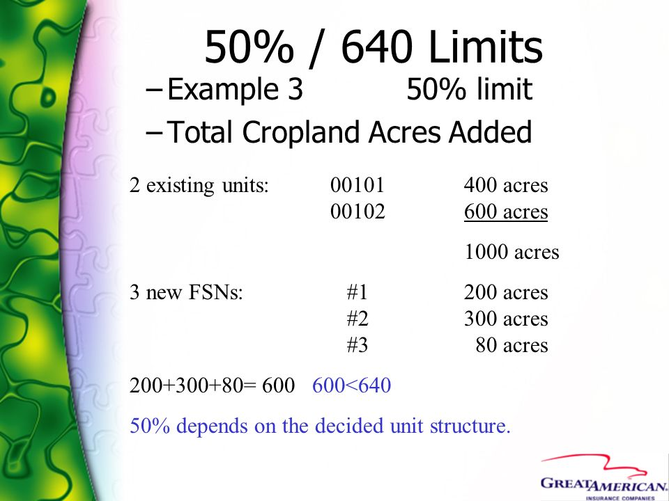 50% / 640 Limits –Example 3 50% limit –Total Cropland Acres Added 2 existing units:00101400 acres 00102600 acres 1000 acres 3 new FSNs: #1200 acres #2