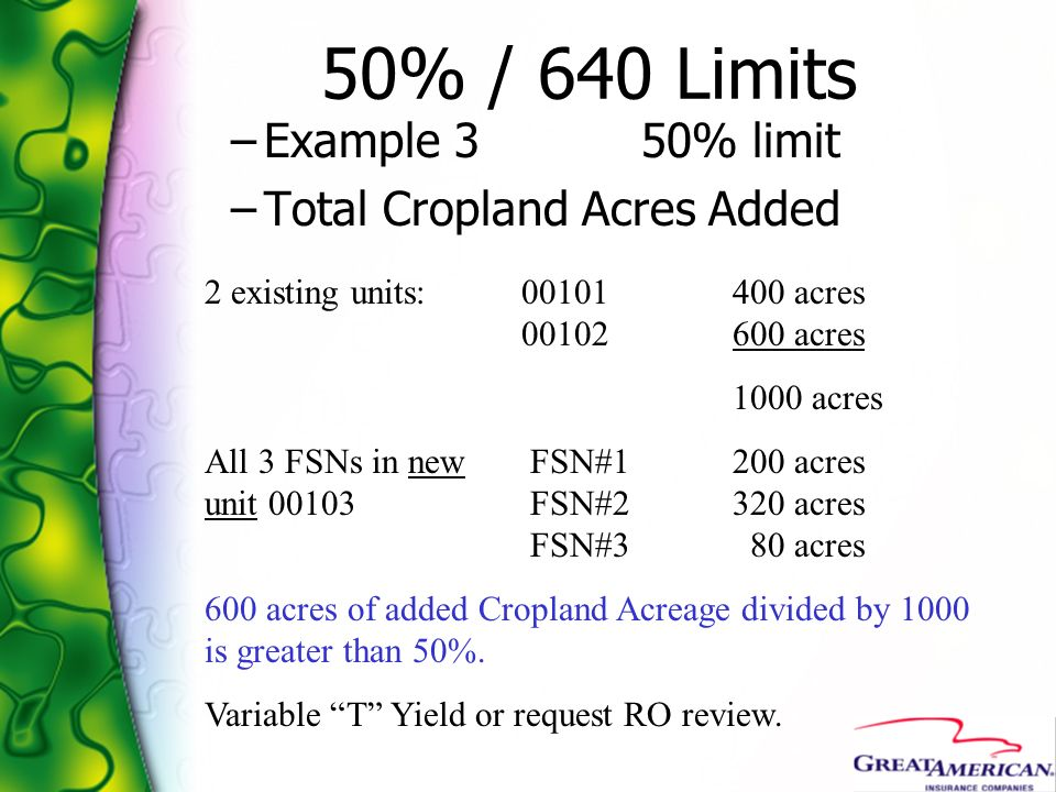 50% / 640 Limits –Example 3 50% limit –Total Cropland Acres Added 2 existing units:00101400 acres 00102600 acres 1000 acres All 3 FSNs in new FSN#1200