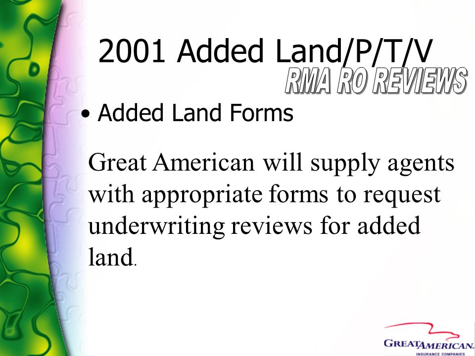 2001 Added Land/P/T/V Added Land Forms Great American will supply agents with appropriate forms to request underwriting reviews for added land.